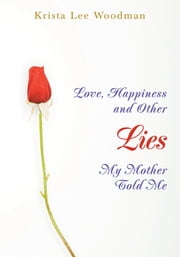 Love, Happiness and Other Lies My Mother Told Me ebook by Krista Woodman