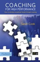Coaching for High Performance - How to develop exceptional results through coaching ebook by Sarah Cook