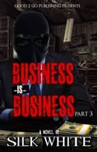 Business is Business PT 3 ebook by Silk White