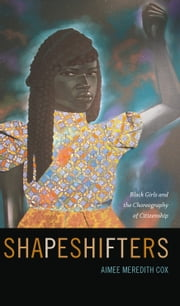Shapeshifters - Black Girls and the Choreography of Citizenship ebook by Aimee Meredith Cox