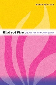 Birds of Fire - Jazz, Rock, Funk, and the Creation of Fusion ebook by Kevin Fellezs