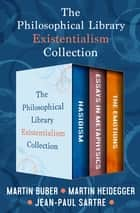 The Philosophical Library Existentialism Collection - Hasidism, Essays in Metaphysics, and The Emotions eBook by Jean-Paul Sartre, Martin Heidegger, Martin Buber