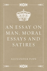An Essay on Man; Moral Essays and Satires ebook by Alexander Pope
