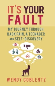 It's Your Fault - My Journey through Back Pain, a Teenager and Self-Discovery ebook by Wendy Coblentz