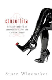 Concertina - An Erotic Memoir of Extravagant Tastes and Extreme Desires ebook by Susan Winemaker
