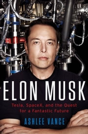 Elon Musk - Tesla, SpaceX, and the Quest for a Fantastic Future ebook by Ashlee Vance