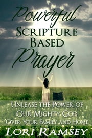 Powerful Scripture Based Prayer - Unleash the Power of Our Mighty God Over Your Family and Home ebook by Lori Ramsey