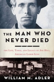 The Man Who Never Died - The Life, Times, and Legacy of Joe Hill, American Labor Icon ebook by William M. Adler