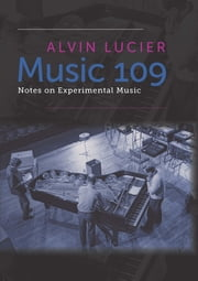 Music 109 - Notes on Experimental Music ebook by Alvin Lucier,Robert Ashley