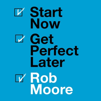 Start Now. Get Perfect Later. audiobook by Rob Moore