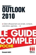 Outlook 2010 - Le guide complet - Gérer efficacement vos emails, contacts, calendriers, agendas, ... ebook by Elisabeth Ravey
