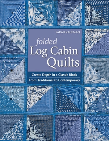 Folded Log Cabin Quilts - Create Depth In A classic Black, From Traditional to Contemporary ebook by Sarah Kaufam