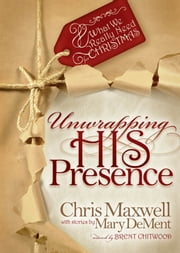 Unwrapping His Presence: What We Really Need For Christmas ebook by Chris Maxwell