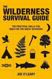 The Wilderness Survival Guide - The Practical Skills You Need for the Great Outdoors ebook by Joe O'Leary