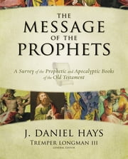 The Message of the Prophets - A Survey of the Prophetic and Apocalyptic Books of the Old Testament ebook by J. Daniel Hays,Tremper Longman III