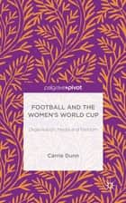 Football and the Women's World Cup ebook by Dr Carrie Dunn