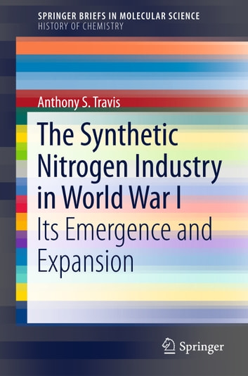 The Synthetic Nitrogen Industry in World War I - Its Emergence and Expansion ebook by Anthony S. Travis