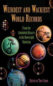 Weirdest and Wackiest World Records - From the Absolutely Bizarre to the Downright Shocking ebook by Tony Lyons