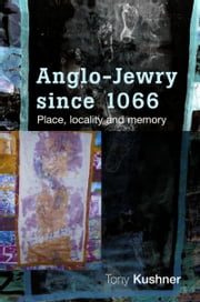 Anglo-Jewry since 1066 - Place, locality and memory ebook by Tony Kushner