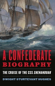 A Confederate Biography - The Cruise of CSS Shenandoah ebook by Dwight Hughes