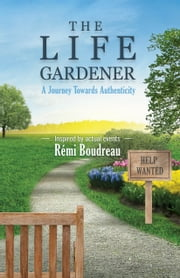 THE LIFE GARDENER: A Journey Towards Authenticity ebook by Remi Boudreau