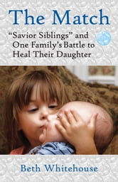 The Match - Savior Siblings and One Family's Battle to Heal Their Daughter ebook by Beth Whitehouse