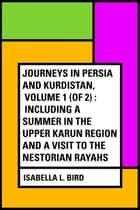 Journeys in Persia and Kurdistan, Volume 1 (of 2) : Including a Summer in the Upper Karun Region and a Visit to the Nestorian Rayahs ebook by Isabella L. Bird