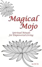 Magical Mojo Spiritual Rituals for Empowered Living ebook by O M Eli