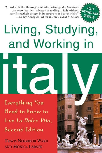 Living, Studying, and Working in Italy - Everything You Need to Know to Live La Dolce Vita ebook by Travis Neighbor Ward,Monica Larner