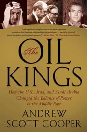 The Oil Kings - How the U.S., Iran, and Saudi Arabia Changed the Balance of Power in the Middle East ebook by Andrew Scott Cooper