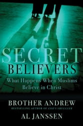 Secret Believers - What Happens When Muslims Believe in Christ ebook by Brother Andrew,Al Janssen