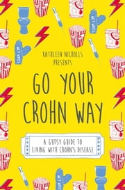 Go Your Crohn Way - A Gutsy Guide to Living with Crohn's Disease ebook by Kathleen Nicholls