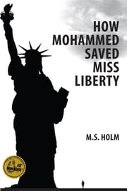 How Mohammed Saved Miss Liberty - The Story of a Good Muslim Boy ebook by M. S. Holm