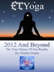 ET Yoga 2012 and Beyond - The True Nature of Reality ebook by Charles Green