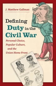 Defining Duty in the Civil War - Personal Choice, Popular Culture, and the Union Home Front ebook by J. Matthew Gallman