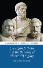 Lycurgan Athens and the Making of Classical Tragedy ebook by Johanna Hanink