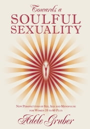 Towards a Soulful Sexuality - New perspectives of Sex, Age and Menopause for Women 35 to 60 Plus ebook by Adele Gruber