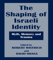 The Shaping of Israeli Identity - Myth, Memory and Trauma ebook by Robert Wistrich,David Ohana