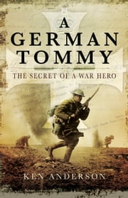 A German Tommy - The Secret of a War Hero ebook by Ken Anderson