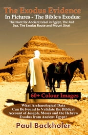 The Exodus Evidence In Pictures - The Bible's Exodus, The Hunt for Ancient Israel in Egypt, The Red Sea, The Exodus Route and Mount Sinai - What Archaeological Data can be Found to Validate the Biblical Account of Joseph, Moses and the Hebrew Exodus from Ancient Egypt? ebook by Paul Backholer