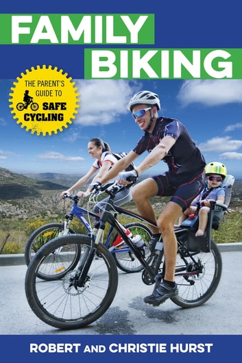 Family Biking - The Parent's Guide to Safe Cycling ebook by Robert Hurst,Christie Hurst
