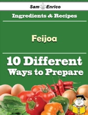 10 Ways to Use Feijoa (Recipe Book) ebook by Larry Putman,Sam Enrico