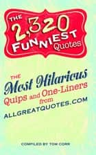 The 2,320 Funniest Quotes - The Most Hilarious Quips and One-Liners from allgreatquotes.com ebook by Tom Corr