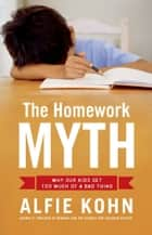 The Homework Myth - Why Our Kids Get Too Much of a Bad Thing ebook by Alfie Kohn
