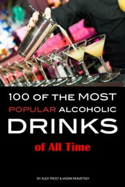 100 of the Most Popular Alcoholic Drinks of All Time ebook by Alex Trost/Vadim Kravetsky