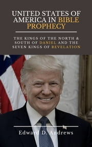 UNITED STATES OF AMERICA IN BIBLE PROPHECY - The Kings of the North & South of Daniel and the Seven Kings of Revelation ebook by Edward D. Andrews