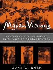 Mayan Visions - The Quest for Autonomy in an Age of Globalization ebook by June C. Nash