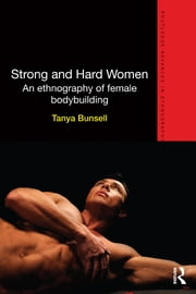 Strong and Hard Women - An ethnography of female bodybuilding ebook by Tanya Bunsell