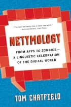 Netymology - From Apps to Zombies: A Linguistic Celebration of the Digital World ebook by Tom Chatfield