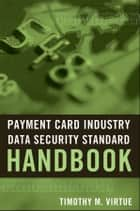 Payment Card Industry Data Security Standard Handbook ebook by Timothy M. Virtue